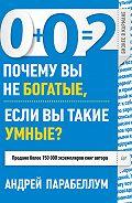 Андрей Парабеллум -0+0=2. Почему вы не богатые, если вы такие умные?