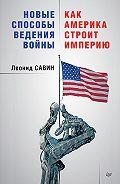 Леонид Савин - Новые способы ведения войны: как Америка строит империю