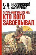 Анатолий Фоменко -Татаро-монгольское иго: кто кого завоевывал