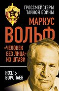 Ноэль Воропаев -Маркус Вольф. «Человек без лица» из Штази