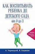 Александр Черницкий -Как воспитывать ребенка до детского сада
