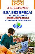 О. В. Ефремов -Еда без вреда! Как распознать вредные продукты и питаться безопасно