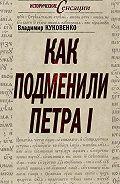 Владимир Куковенко -Как подменили Петра I