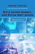 Любовь Крылова -Всё вжизни бывает, или Когда идёт дождь. Любовный роман
