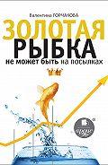 Валентина Горчакова - Золотая рыбка не может быть на посылках