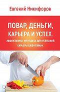 Евгений Никифоров -Повар, деньги, карьера и успех. Эффективные методики для успешной карьеры шеф-повара