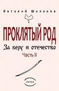 Виталий Шипаков - Проклятый род. Часть 2. За веру иотечество