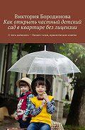 Виктория Бородинова -Как открыть частный детский сад вквартире без лицензии. С чего начинать – бизнес-план, практические советы