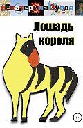 Екатерина Зуева -Лошадь короля. Сказка