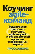Лисса Адкинс -Коучинг agile-команд. Руководство для scrum-мастеров, agile-коучей и руководителей проектов в переходный период