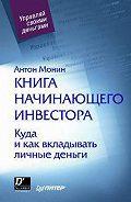 Антон Монин -Книга начинающего инвестора. Куда и как вкладывать личные деньги
