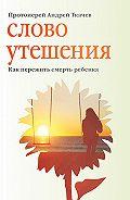 Андрей Ткачев -Слово утешения. Как пережить смерть ребенка