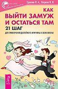 Ирина Удилова - Как выйти замуж и остаться там. 21 шаг для привлечения достойного мужчины в свою жизнь!