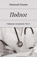Николай Ольков -Подлог. Собрание сочинений. Том5