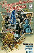 Н. И. Уварова - «Рождественские истории». Книга пятая. Вагнер Н.; Куприн А.; Тэффи Н.