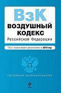Коллектив Авторов -Воздушный кодекс Российской Федерации с изменениями и дополнениями на 2010 год