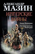 Александр Мазин -Имперские войны: Цена Империи. Легион против Империи
