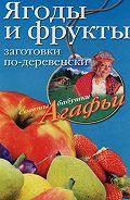 Агафья Звонарева - Ягоды и фрукты. Заготовки по-деревенски