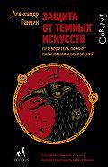 Александр Панчин -Защита от темных искусств. Путеводитель по миру паранормальных явлений
