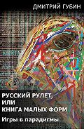 Дмитрий Губин -Русский рулет, или Книга малых форм. Игры в парадигмы (сборник)