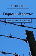 Леон Малин -Тюрьма «Кресты». 24апреля 1999–6 апреля2000