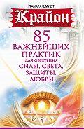 Тамара Шмидт -Крайон. 85 важнейших практик для обретения Силы, Света, Защиты и Любви