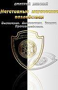 Дмитрий Невский -Негативные магические воздействия: Выявление. Диагностика. Защита. Противодействие