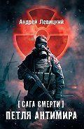 Андрей Левицкий -Сага смерти. Петля Антимира