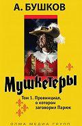 Александр Бушков - Мушкетеры. Том 1. Провинциал, о котором заговорил Париж