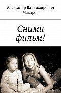 Александр Владимирович Макаров -Сними фильм!