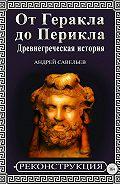 Андрей Савельев -От Геракла до Перикла. Древнегреческая история