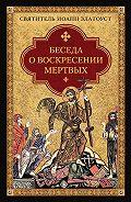 Святитель Иоанн Златоуст -Беседа о воскресении мертвых