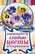 Татьяна Владимировна Шнуровозова -Вышиваем гладью цветы и картины