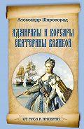 Александр Широкорад - Адмиралы и корсары Екатерины Великой