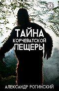 Александр Рогинский -Тайна Корчеватской пещеры