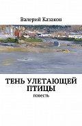 Валерий Казаков -Тень улетающей птицы. Повесть
