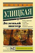 Людмила Улицкая -Зеленый шатер