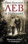 Павел Басинский -Лев в тени Льва. История любви и ненависти