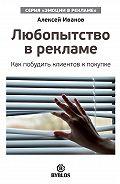 Алексей Н. Иванов - Любопытство в рекламе. Как побудить клиентов к покупке