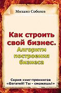 Михаил Соболев -Как строить свой бизнес. Алгоритм построения бизнеса