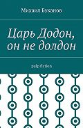 Михаил Буканов -Царь Додон, он недолдон. Pulp fiction