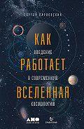 Сергей Парновский -Как работает Вселенная: Введение в современную космологию