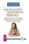 Лидия Горячева - Как вырастить здорового ребенка. Альтернативные методы профилактики и лечения детских болезней