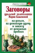 Мария Баженова -Заговоры уральской целительницы Марии Баженовой на деньги, на денежную удачу и защиту от денежных пробоев