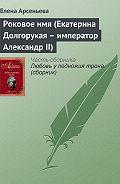 Елена Арсеньева - Роковое имя (Екатерина Долгорукая – император Александр II)