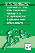 Анатолий Якимов - Инновационная тренировка выносливости в циклических видах спорта