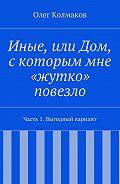 Олег Колмаков -Иные, или Дом, скоторым мне «жутко» повезло