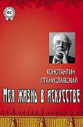Константин Сергеевич Станиславский -Моя жизнь в искусстве