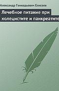 Александр Геннадьевич Елисеев -Лечебное питание при холецистите и панкреатите
