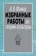 Андрей Флиер - Избранные работы по теории культуры